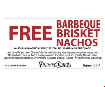 Free Barbecue brisket nachos. Valid Sunday-Friday. $12 value. Minimum $5 purchase required. Limit one offer per table. Dine in only. Not valid with any other discount, coupon or happy hour. Not valid for Feast For Two Tuesday promotion. Excludes taxes and gratuity. No cash value. Valid at the following locations: OR: Portland (Cascade Station), Tualatin WA: Kennewick, Union Gap. Expires 1/31/17.