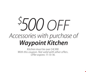 $500 off Accessories with purchase of Waypoint Kitchen. Kitchen must be over $4,500. With this coupon. Not valid with other offers. Offer expires 11-13-16.