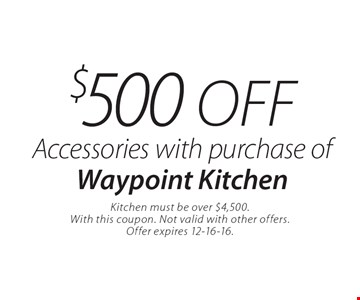 $500 off Accessories with purchase of Waypoint Kitchen. Kitchen must be over $4,500. With this coupon. Not valid with other offers. Offer expires 12-16-16.