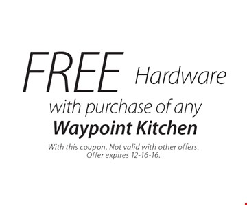 FREE Hardware with purchase of any Waypoint Kitchen. With this coupon. Not valid with other offers. Offer expires 12-16-16.