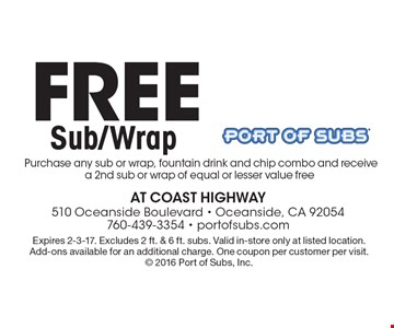 Free Sub/Wrap. Purchase any sub or wrap, fountain drink and chip combo and receive a 2nd sub or wrap of equal or lesser value free. Expires 2-3-17. Excludes 2 ft. & 6 ft. subs. Valid in-store only at listed location. Add-ons available for an additional charge. One coupon per customer per visit. 2016 Port of Subs, Inc.