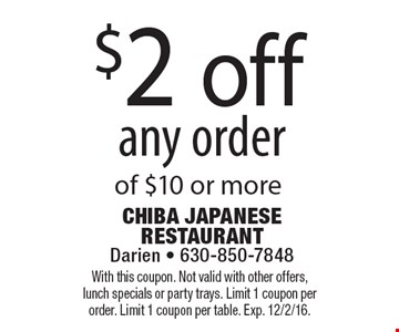 $2 off any order of $10 or more. With this coupon. Not valid with other offers, lunch specials or party trays. Limit 1 coupon per order. Limit 1 coupon per table. Exp. 12/2/16.