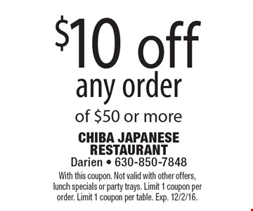 $10 off any order of $50 or more. With this coupon. Not valid with other offers, lunch specials or party trays. Limit 1 coupon per order. Limit 1 coupon per table. Exp. 12/2/16.