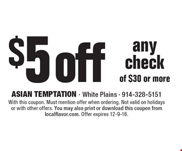 $5 off any check of $30 or more. With this coupon. Must mention offer when ordering. Not valid on holidays or with other offers. You may also print or download this coupon from localflavor.com. Offer expires 12-9-16.