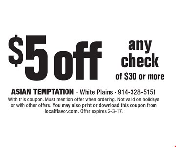 $5 off any check of $30 or more. With this coupon. Must mention offer when ordering. Not valid on holidays or with other offers. You may also print or download this coupon from localflavor.com. Offer expires 2-3-17.