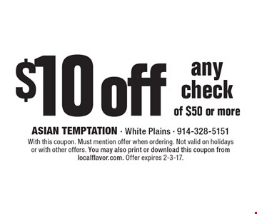 $10 off any check of $50 or more. With this coupon. Must mention offer when ordering. Not valid on holidays or with other offers. You may also print or download this coupon from localflavor.com. Offer expires 2-3-17.
