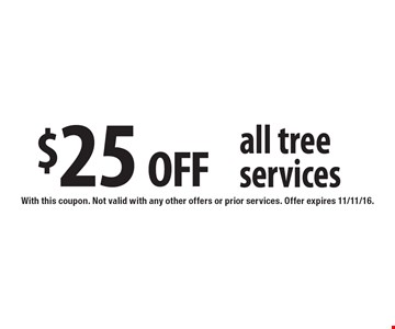 $25 off all tree services. With this coupon. Not valid with any other offers or prior services. Offer expires 11/11/16.