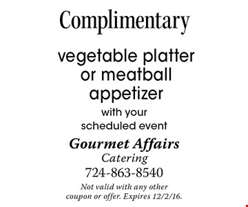 Complimentary vegetable platter or meatball appetizer with your scheduled event. Not valid with any other coupon or offer. Expires 12/2/16.