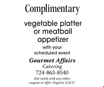 Complimentary vegetable platter or meatball appetizer with yourscheduled event. Not valid with any othercoupon or offer. Expires 2/3/17.