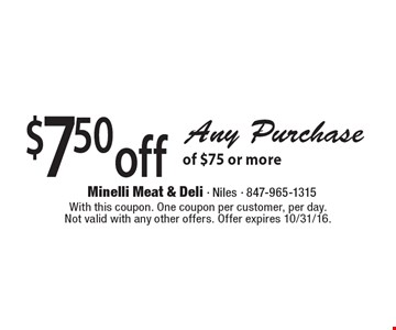 $7.50 off Any Purchase of $75 or more. With this coupon. One coupon per customer, per day. Not valid with any other offers. Offer expires 10/31/16.
