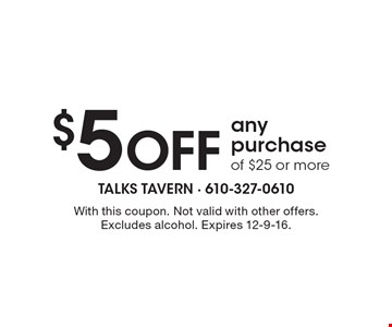 $5 Off any purchase of $25 or more. With this coupon. Not valid with other offers. Excludes alcohol. Expires 12-9-16.