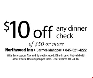 $10 off any dinner check of $50 or more. With this coupon. Tax and tip not included. Dine in only. Not valid withother offers. One coupon per table. Offer expires 10-28-16.