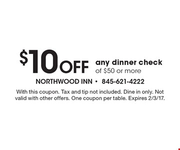 $10 Off any dinner check of $50 or more. With this coupon. Tax and tip not included. Dine in only. Not valid with other offers. One coupon per table. Expires 2/3/17.