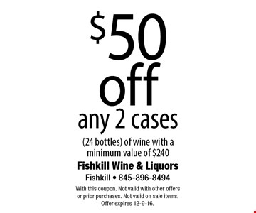 $50 off any 2 cases (24 bottles) of wine with a minimum value of $240. With this coupon. Not valid with other offers or prior purchases. Not valid on sale items. Offer expires 12-9-16.