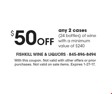 $50 Off any 2 cases (24 bottles) of wine with a minimum value of $240. With this coupon. Not valid with other offers or prior purchases. Not valid on sale items. Expires 1-27-17.