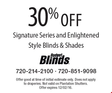 30% off Signature Series and Enlightened Style Blinds & Shades. Offer good at time of initial estimate only. Does not apply to draperies. Not valid on Plantation Shutters. Offer expires 12/02/16.