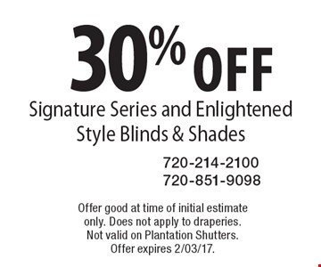 30% off Signature Series and Enlightened Style Blinds & Shades. Offer good at time of initial estimate only. Does not apply to draperies. Not valid on Plantation Shutters. Offer expires 2/03/17.