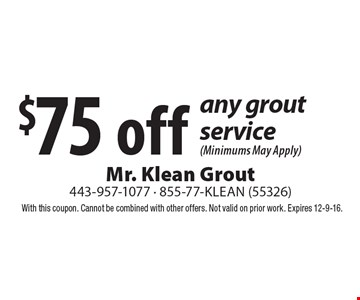 $75 off any grout service (Minimums May Apply). With this coupon. Cannot be combined with other offers. Not valid on prior work. Expires 12-9-16.