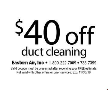 $40 off duct cleaning. Valid coupon must be presented after receiving your free estimate.Not valid with other offers or prior services. Exp. 11/30/16.