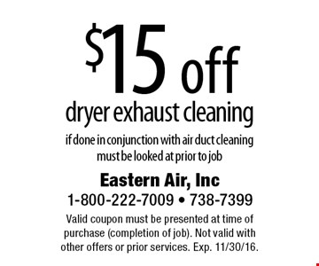 $15 off dryer exhaust cleaning, if done in conjunction with air duct cleaning must be looked at prior to job. Valid coupon must be presented at time of purchase (completion of job). Not valid with other offers or prior services. Exp. 11/30/16.