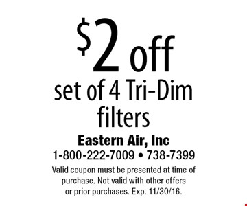 $2 off set of 4 Tri-Dim filters. Valid coupon must be presented at time of purchase. Not valid with other offers or prior purchases. Exp. 11/30/16.