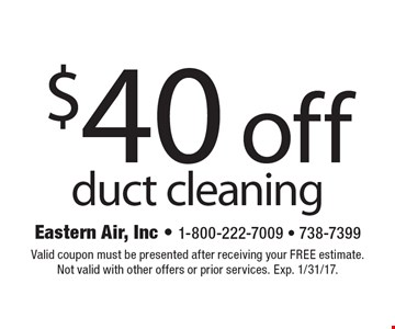 $40 off duct cleaning. Valid coupon must be presented after receiving your free estimate. Not valid with other offers or prior services. Exp. 1/31/17.