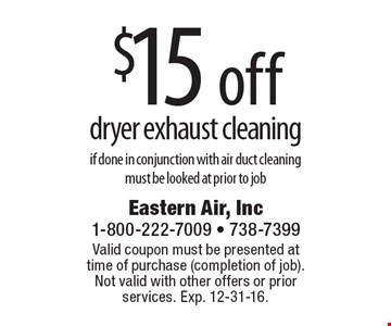 $15 off dryer exhaust cleaning if done in conjunction with air duct cleaning must be looked at prior to job. Valid coupon must be presented at time of purchase (completion of job). Not valid with other offers or prior services. Exp. 12-31-16.