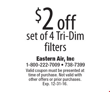 $2 off set of 4 Tri-Dim filters. Valid coupon must be presented at time of purchase. Not valid with other offers or prior purchases. Exp. 12-31-16.