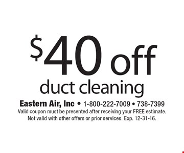$40 off duct cleaning. Valid coupon must be presented after receiving your FREE estimate. Not valid with other offers or prior services. Exp. 12-31-16.