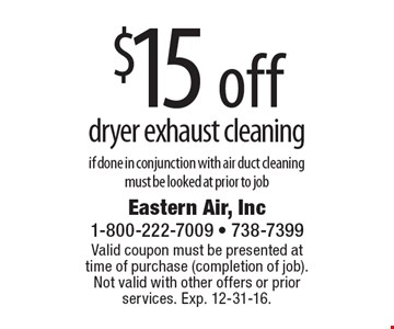 $15 off dryer exhaust cleaning if done in conjunction with air duct cleaning, must be looked at prior to job. Valid coupon must be presented at time of purchase (completion of job).Not valid with other offers or prior services. Exp. 12-31-16.