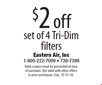 $2 off set of 4 Tri-Dim filters . Valid coupon must be presented at time of purchase. Not valid with other offers or prior purchases. Exp. 12-31-16.