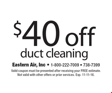 $40 off duct cleaning. Valid coupon must be presented after receiving your FREE estimate. Not valid with other offers or prior services. Exp. 11-11-16.