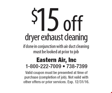 $15 off dryer exhaust cleaning if done in conjunction with air duct cleaning. Must be looked at prior to job. Valid coupon must be presented at time of purchase (completion of job). Not valid with other offers or prior services. Exp. 12/31/16.