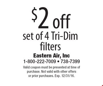 $2 off set of 4 Tri-Dim filters . Valid coupon must be presented at time of purchase. Not valid with other offers or prior purchases. Exp. 12/31/16.