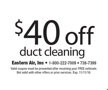 $40 off duct cleaning. Valid coupon must be presented after receiving your FREE estimate. Not valid with other offers or prior services. Exp. 11/11/16.