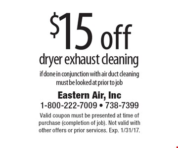 $15 off dryer exhaust cleaning if done in conjunction with air duct cleaning, must be looked at prior to job. Valid coupon must be presented at time of purchase (completion of job). Not valid with other offers or prior services. Exp. 1/31/17.