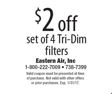 $2 off set of 4 Tri-Dim filters. Valid coupon must be presented at time of purchase. Not valid with other offers or prior purchases. Exp. 1/31/17.