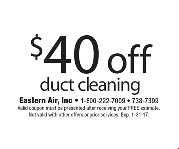 $40 off duct cleaning. Valid coupon must be presented after receiving your FREE estimate. Not valid with other offers or prior services. Exp. 1-31-17.