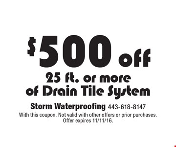 $500 off 25 ft. or more of drain tile system. With this coupon. Not valid with other offers or prior purchases. Offer expires 11/11/16.