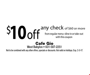 $10 off any check of $60 or more from regular menu - dine in or take-out with this coupon. Not to be combined with any other offers, specials or discounts. Not valid on holidays. Exp. 2-3-17.