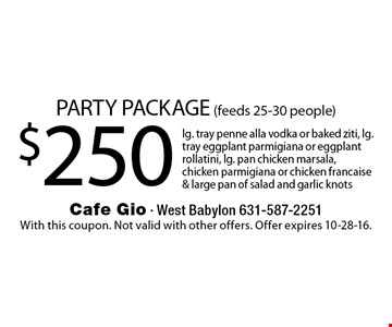 Party package $250 (feeds 25-30 people). Lg. tray penne alla vodka or baked ziti, lg. tray eggplant parmigiana or eggplant rollatini, lg. pan chicken marsala, chicken parmigiana or chicken francaise & large pan of salad and garlic knots. With this coupon. Not valid with other offers. Offer expires 10-28-16.