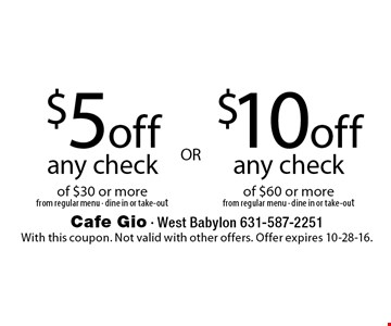 $5off any checkof $30 or more from regular menu - dine in or take-out OR $10off any check of $60 or more from regular menu - dine in or take-out. With this coupon. Not valid with other offers. Offer expires 10-28-16.