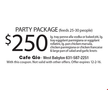 PARTY PACKAGE (feeds 25-30 people) $250 lg. tray penne alla vodka or baked ziti, lg. tray eggplant parmigiana or eggplant rollatini, lg. pan chicken marsala, chicken parmigiana or chicken francaise & large pan of salad and garlic knots. With this coupon. Not valid with other offers. Offer expires 12-2-16.
