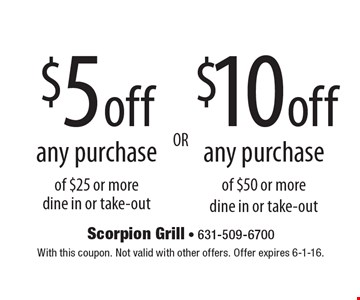 $5 off any purchase of $25 or more, dine in or take-out, OR $10 off any purchase of $50 or more, dine in or take-out. With this coupon. Not valid with other offers. Offer expires 6-1-16.
