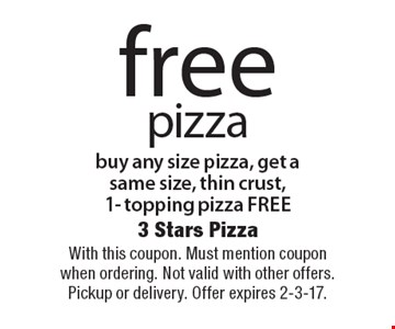Free pizza buy any size pizza, get a same size, thin crust, 1- topping pizza free. With this coupon. Must mention coupon when ordering. Not valid with other offers. Pickup or delivery. Offer expires 2-3-17.