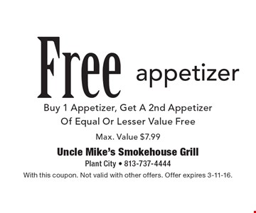 Free appetizer. Buy 1 Appetizer, Get A 2nd Appetizer Of Equal Or Lesser Value Free. Max. Value $7.99. With this coupon. Not valid with other offers. Offer expires 3-11-16.