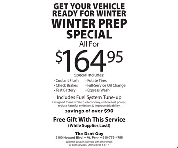 Get your vehicle ready for winter $164.95 Winter Prep Special Includes Fuel System Tune-up Designed to maximize fuel economy, restore lost power, reduce harmful emissions & improve drivability. Savings of over $90. Special includes: Coolant Flush - Check Brakes - Test Battery- Rotate Tires - Full-Service Oil Change - Express Wash. Free Gift With This Service (While Supplies Last!). With this coupon. Not valid with other offers or prior services. Offer expires 1-6-17.