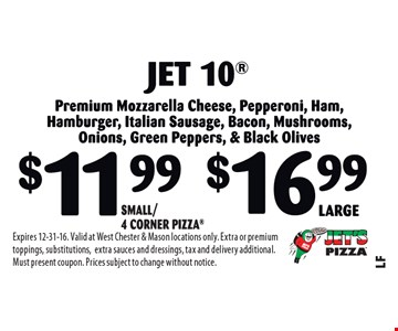 Jet 10 Premium Mozzarella Cheese, Pepperoni, Ham, Hamburger, Italian Sausage, Bacon, Mushrooms, Onions, Green Peppers & Black Olives. $11.99 Small/4 Corner Pizza OR $16.99 LargeExpires 12-31-16. Valid at West Chester & Mason locations only. Extra or premium toppings, substitutions,extra sauces and dressings, tax and delivery additional. Must present coupon. Prices subject to change without notice.