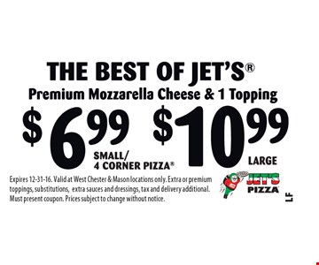 Large The Best Of Jet's! Premium Mozzarella Cheese & 1 Topping. $11.99 Small/4 Corner Pizza OR $16.99 Large Jet 10. Expires 12-31-16. Valid at West Chester & Mason locations only. Extra or premium toppings, substitutions,extra sauces and dressings, tax and delivery additional. Must present coupon. Prices subject to change without notice.