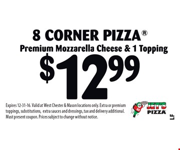 $12.99 8 Corner Pizza. Premium Mozzarella Cheese & 1 Topping. Expires 12-31-16. Valid at West Chester & Mason locations only. Extra or premium toppings, substitutions,extra sauces and dressings, tax and delivery additional. Must present coupon. Prices subject to change without notice.